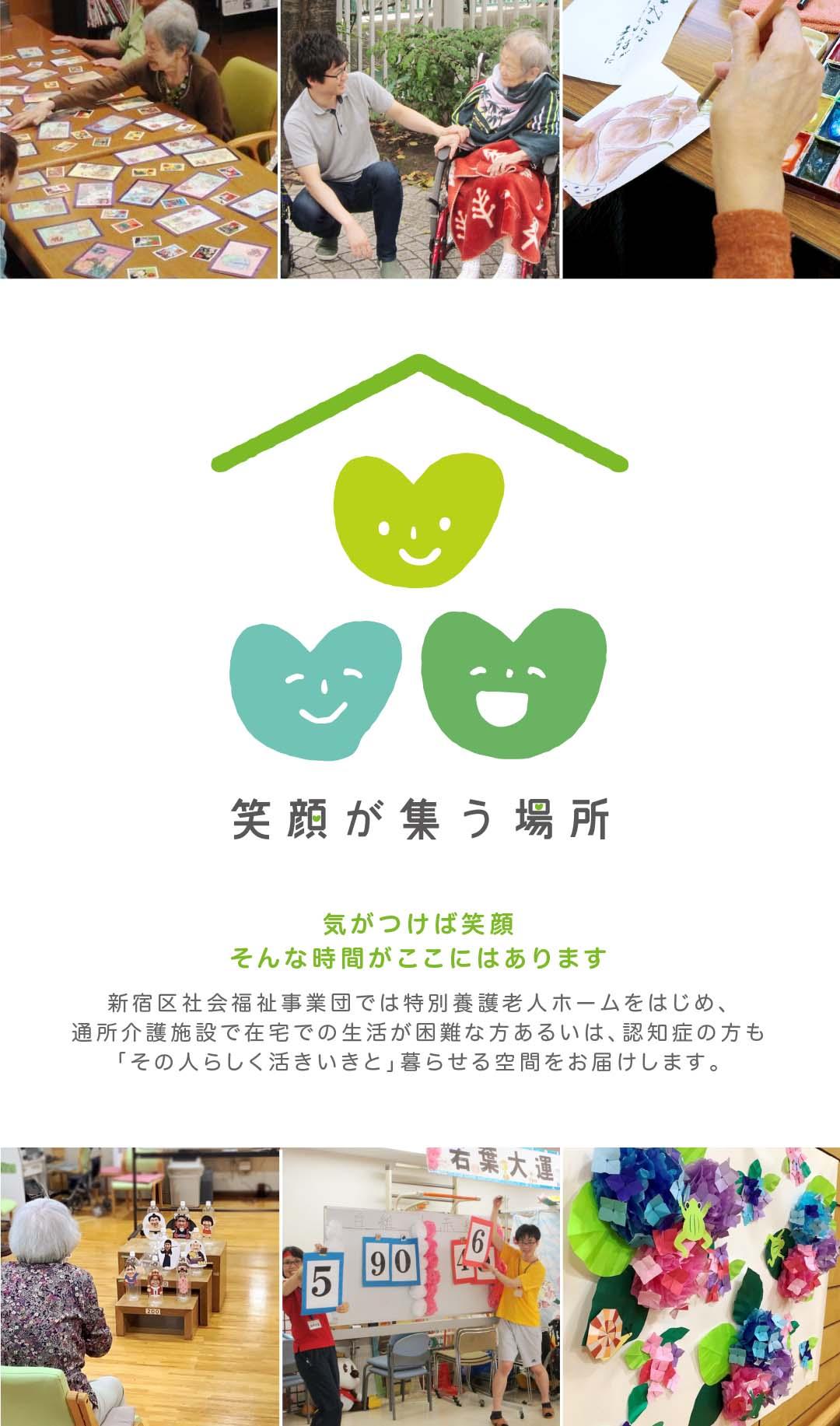 気がつけば笑顔。そんな時間がここにはあります。新宿区社会福祉事業団では特別養護老人ホームをはじめ、通所介護施設で在宅での生活が困難な方あるいは、認知症の方も「その人らしく活きいきと」暮らせる空間をお届けします。